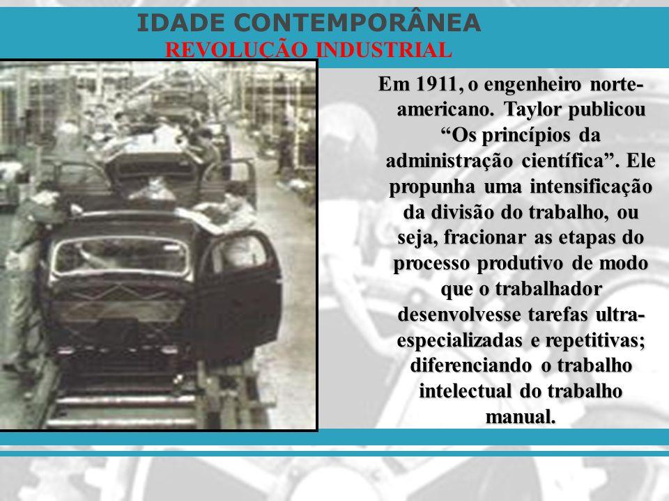 IDADE CONTEMPORÂNEA REVOLUÇÃO INDUSTRIAL Em 1911, o engenheiro norte- americano. Taylor publicou Os princípios da administração científica. Ele propun