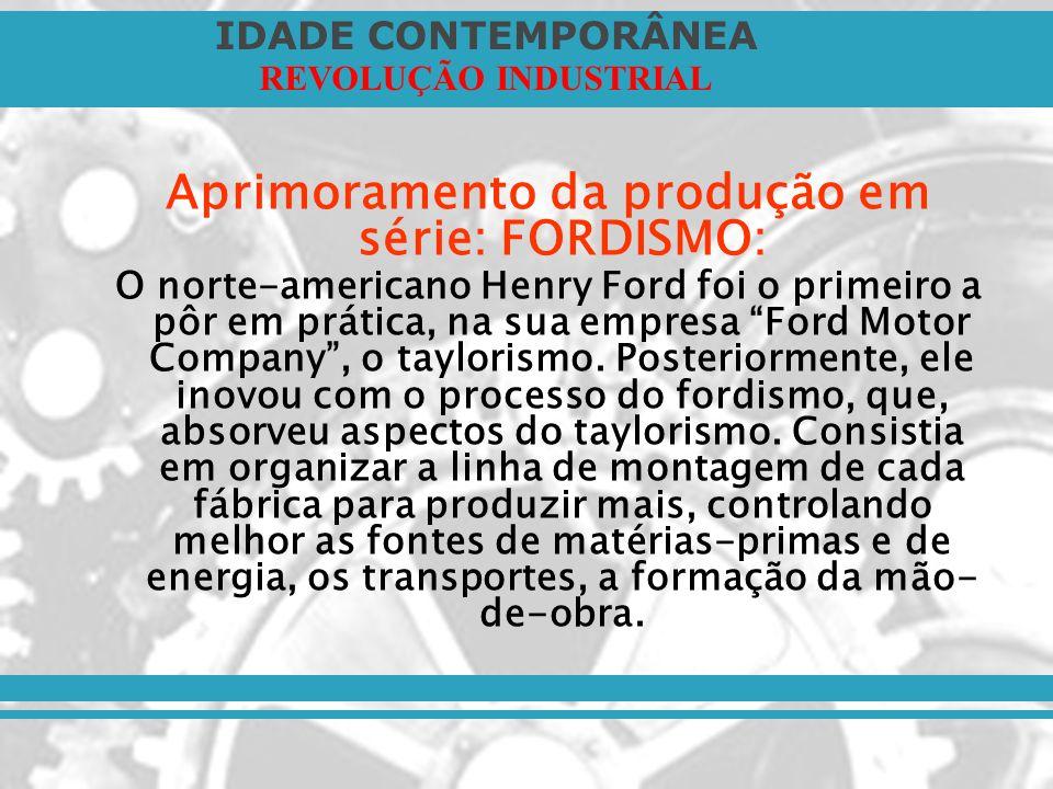 IDADE CONTEMPORÂNEA REVOLUÇÃO INDUSTRIAL Aprimoramento da produção em série: FORDISMO: O norte-americano Henry Ford foi o primeiro a pôr em prática, n