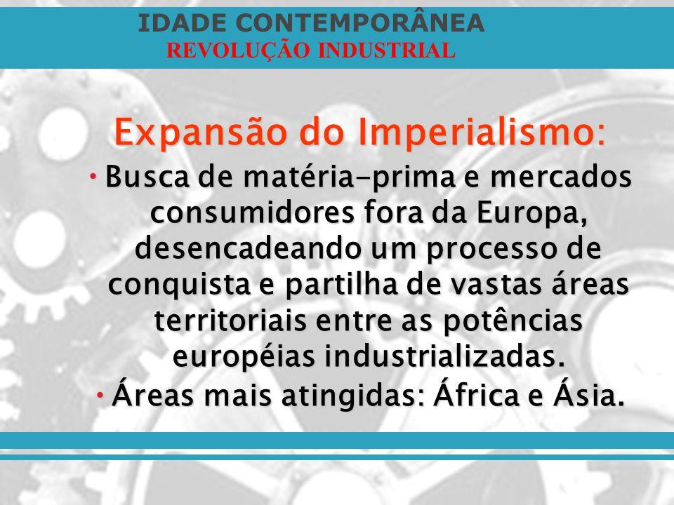 IDADE CONTEMPORÂNEA REVOLUÇÃO INDUSTRIAL Expansão do Imperialismo: Busca de matéria-prima e mercados consumidores fora da Europa, desencadeando um pro