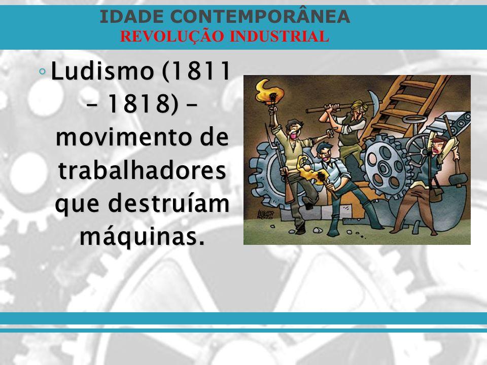 IDADE CONTEMPORÂNEA REVOLUÇÃO INDUSTRIAL Ludismo (1811 – 1818) – movimento de trabalhadores que destruíam máquinas. Ludismo (1811 – 1818) – movimento