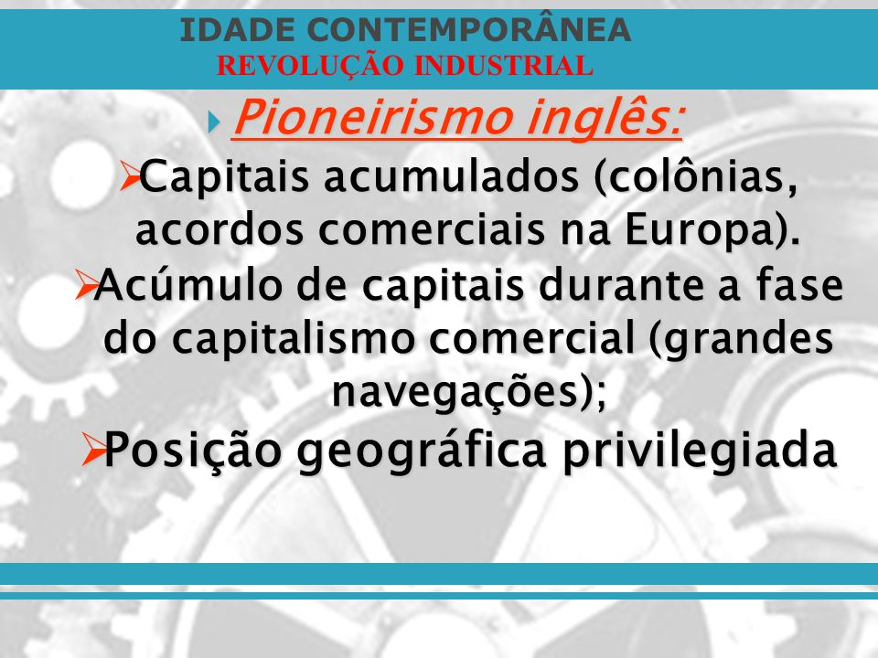 IDADE CONTEMPORÂNEA REVOLUÇÃO INDUSTRIAL Pioneirismo inglês: Pioneirismo inglês: Capitais acumulados (colônias, acordos comerciais na Europa). Capitai