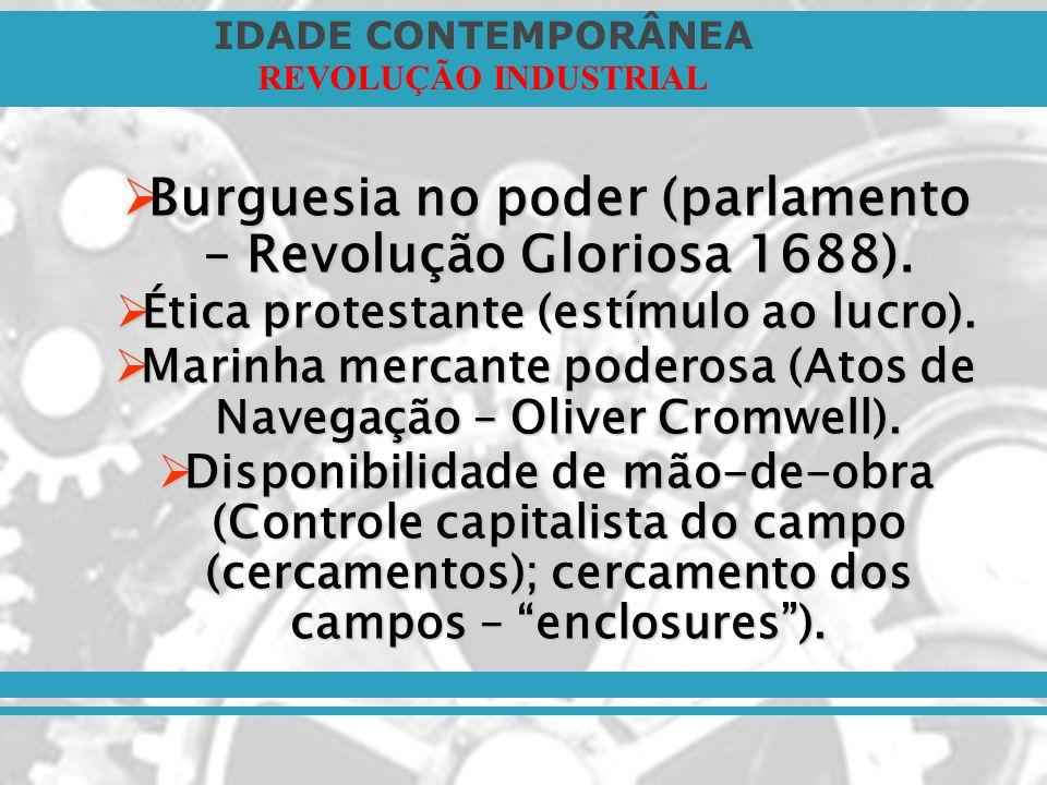 IDADE CONTEMPORÂNEA REVOLUÇÃO INDUSTRIAL Burguesia no poder (parlamento – Revolução Gloriosa 1688). Burguesia no poder (parlamento – Revolução Glorios