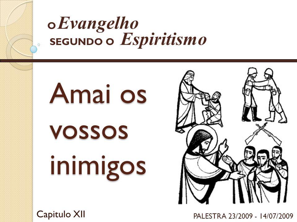 Amai os vossos inimigos Capitulo XII Evangelho Espiritismo SEGUNDO O O PALESTRA 23/2009 - 14/07/2009