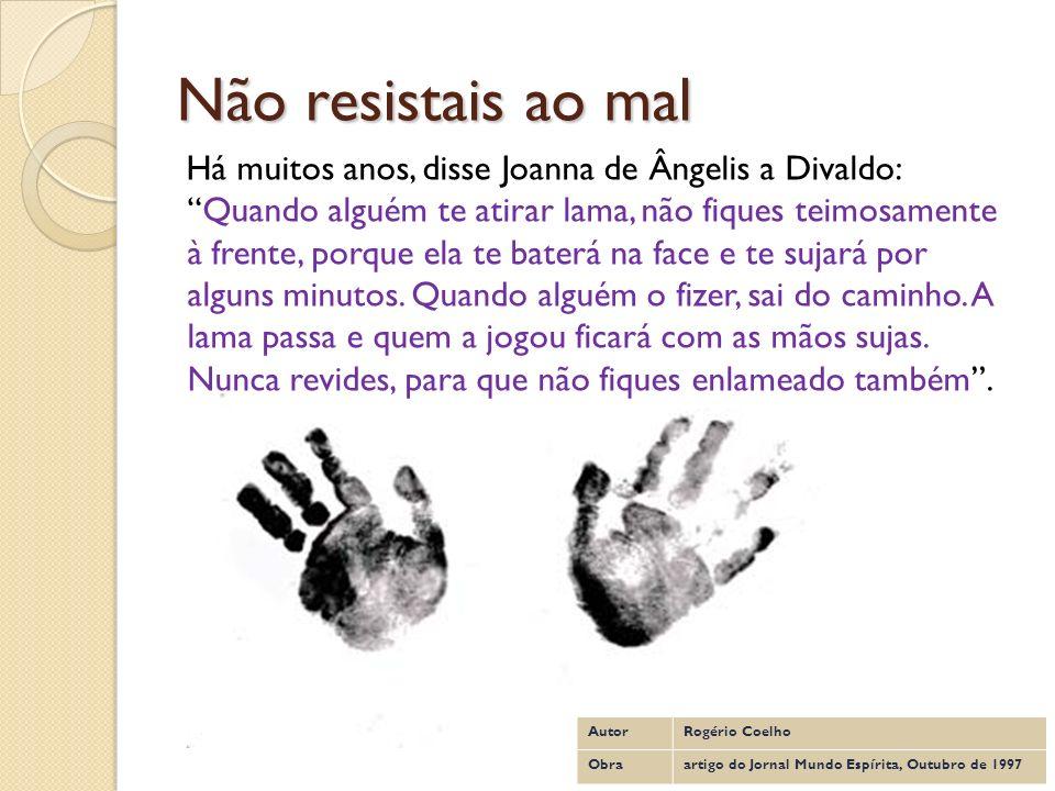 Não resistais ao mal Há muitos anos, disse Joanna de Ângelis a Divaldo:Quando alguém te atirar lama, não fiques teimosamente à frente, porque ela te b