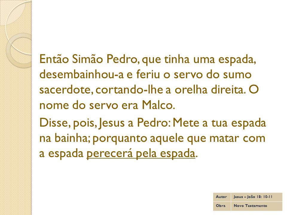 Então Simão Pedro, que tinha uma espada, desembainhou-a e feriu o servo do sumo sacerdote, cortando-lhe a orelha direita. O nome do servo era Malco. D