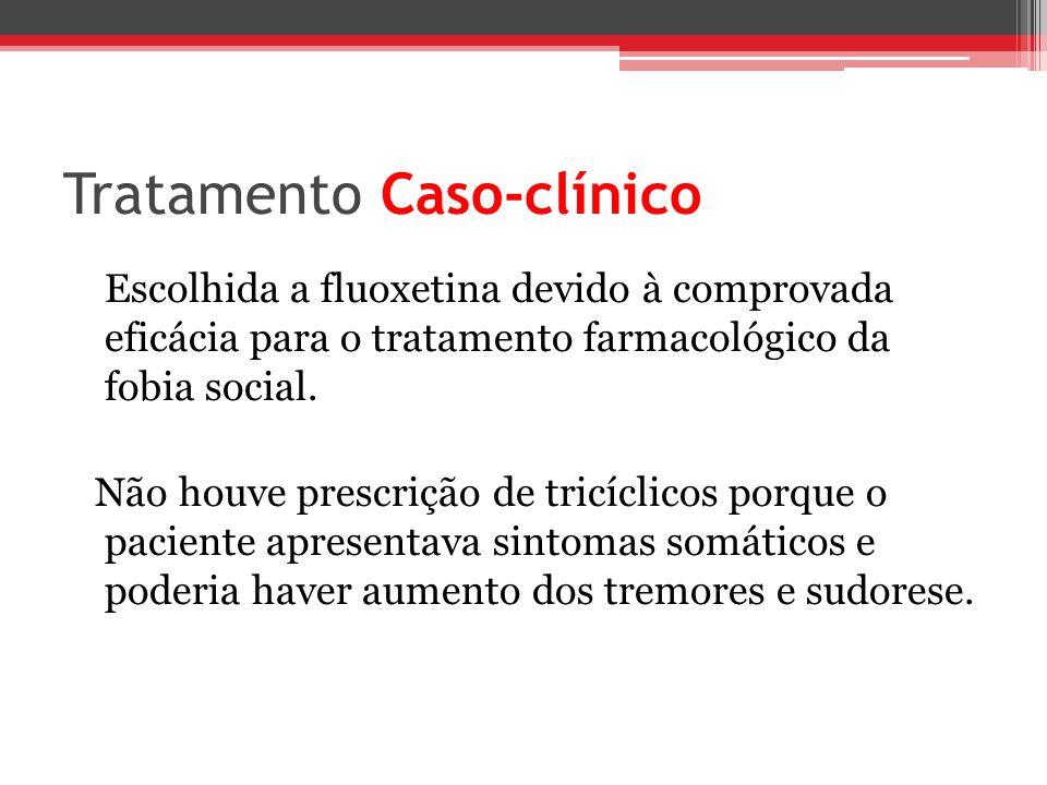 Tratamento Caso-clínico Escolhida a fluoxetina devido à comprovada eficácia para o tratamento farmacológico da fobia social. Não houve prescrição de t