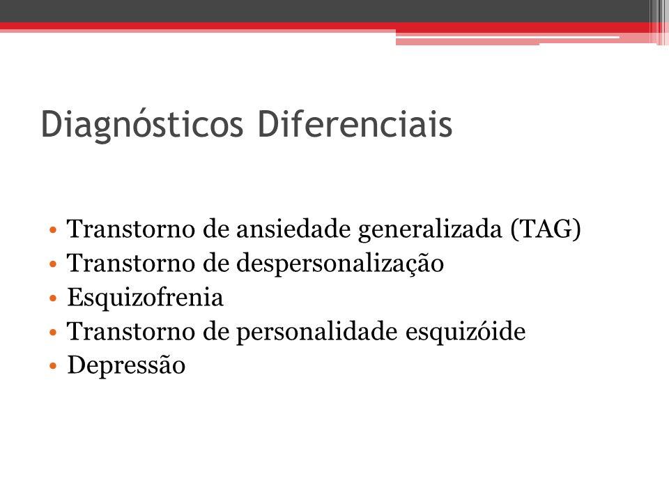 Diagnósticos Diferenciais Transtorno de ansiedade generalizada (TAG) Transtorno de despersonalização Esquizofrenia Transtorno de personalidade esquizó