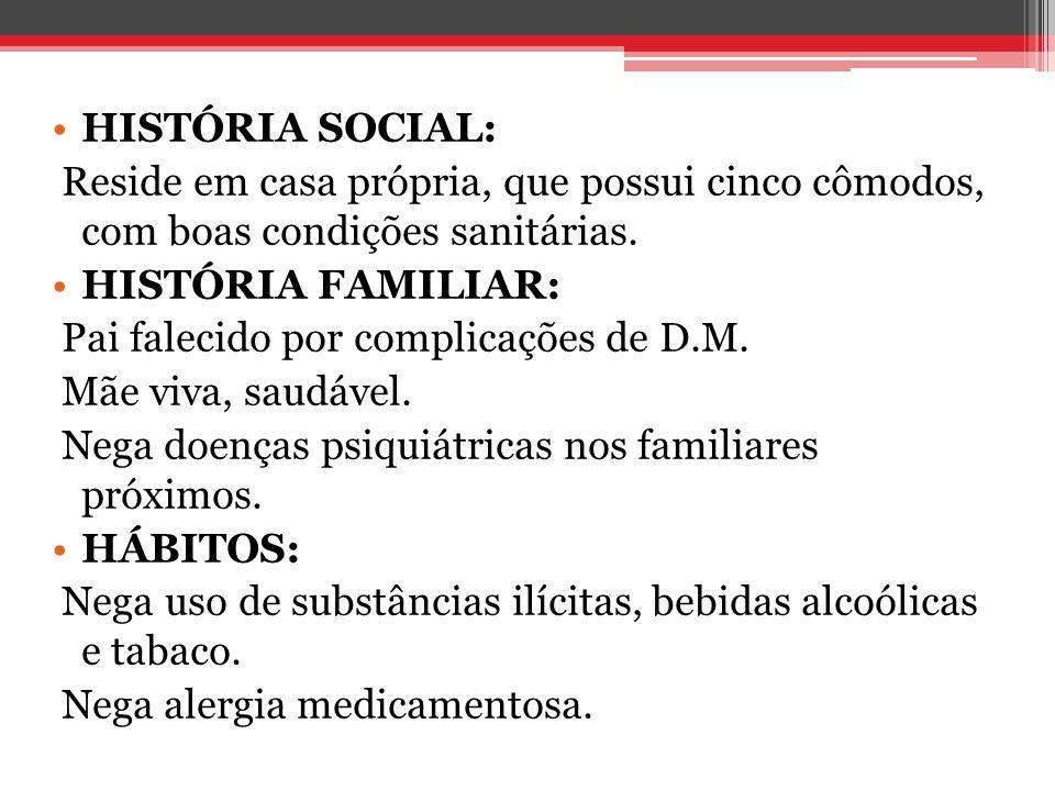 HISTÓRIA SOCIAL: Reside em casa própria, que possui cinco cômodos, com boas condições sanitárias. HISTÓRIA FAMILIAR: Pai falecido por complicações de