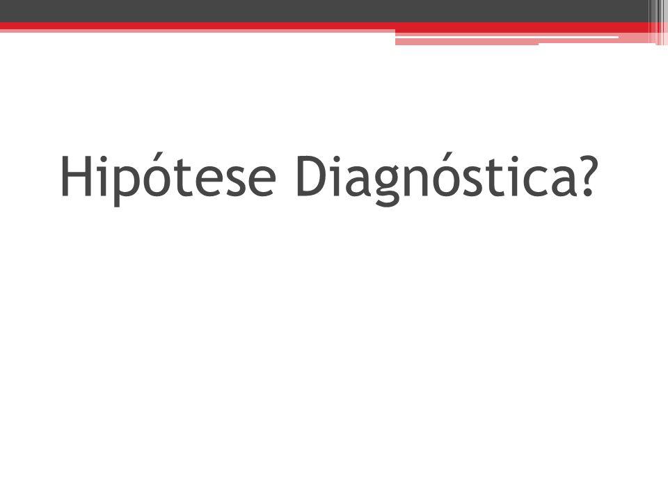 Hipótese Diagnóstica?