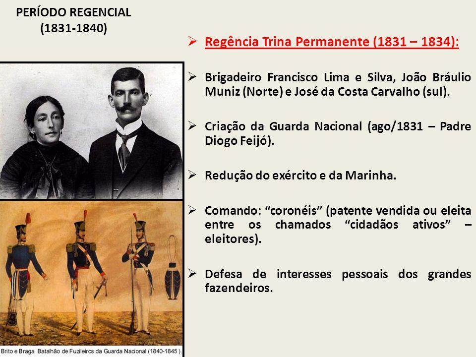 PERÍODO REGENCIAL (1831-1840) Regência Trina Permanente (1831 – 1834): Brigadeiro Francisco Lima e Silva, João Bráulio Muniz (Norte) e José da Costa C