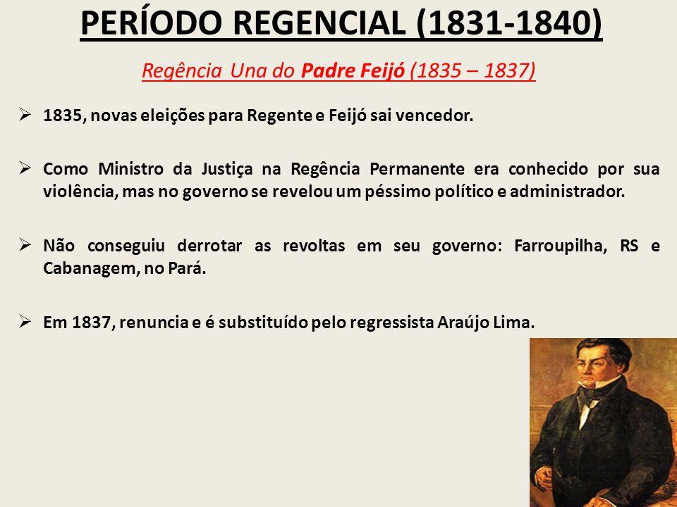 PERÍODO REGENCIAL (1831-1840) Regência Una do Padre Feijó (1835 – 1837) 1835, novas eleições para Regente e Feijó sai vencedor. Como Ministro da Justi
