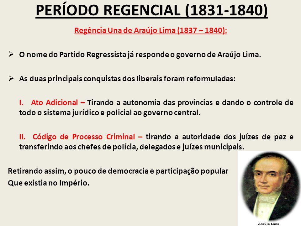 PERÍODO REGENCIAL (1831-1840) Regência Una de Araújo Lima (1837 – 1840): O nome do Partido Regressista já responde o governo de Araújo Lima. As duas p