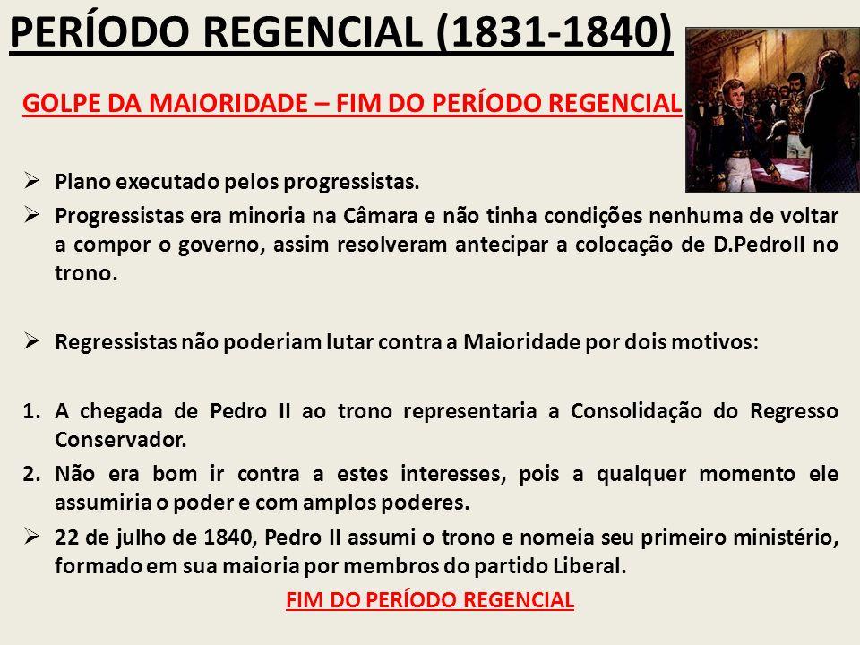 PERÍODO REGENCIAL (1831-1840) GOLPE DA MAIORIDADE – FIM DO PERÍODO REGENCIAL Plano executado pelos progressistas. Progressistas era minoria na Câmara
