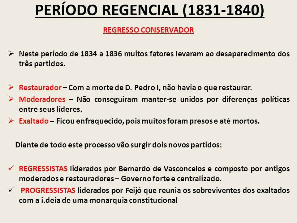 PERÍODO REGENCIAL (1831-1840) REGRESSO CONSERVADOR Neste período de 1834 a 1836 muitos fatores levaram ao desaparecimento dos três partidos. Restaurad