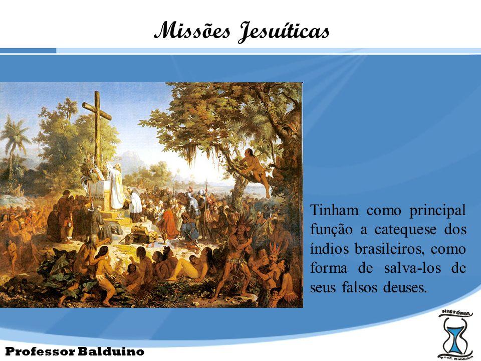 Professor Balduino Missões Jesuíticas Tinham como principal função a catequese dos índios brasileiros, como forma de salva-los de seus falsos deuses.