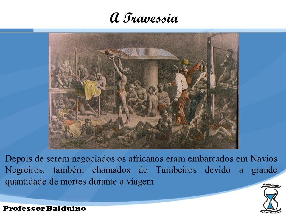 Professor Balduino A Travessia Depois de serem negociados os africanos eram embarcados em Navios Negreiros, também chamados de Tumbeiros devido a gran