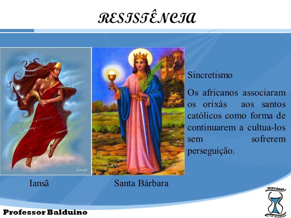 Professor Balduino RESISTÊNCIA IansãSanta Bárbara Sincretismo Os africanos associaram os orixás aos santos católicos como forma de continuarem a cultu
