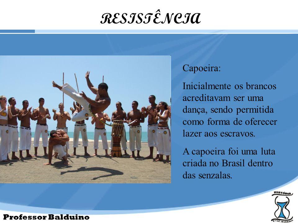 Professor Balduino RESISTÊNCIA Capoeira: Inicialmente os brancos acreditavam ser uma dança, sendo permitida como forma de oferecer lazer aos escravos.