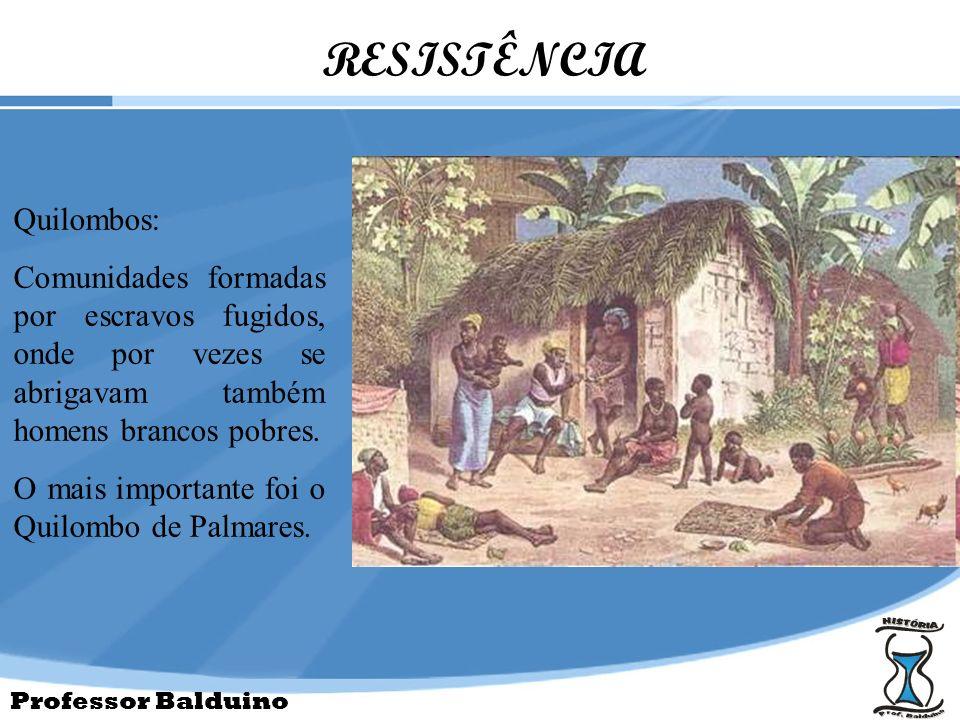 Professor Balduino RESISTÊNCIA Quilombos: Comunidades formadas por escravos fugidos, onde por vezes se abrigavam também homens brancos pobres. O mais