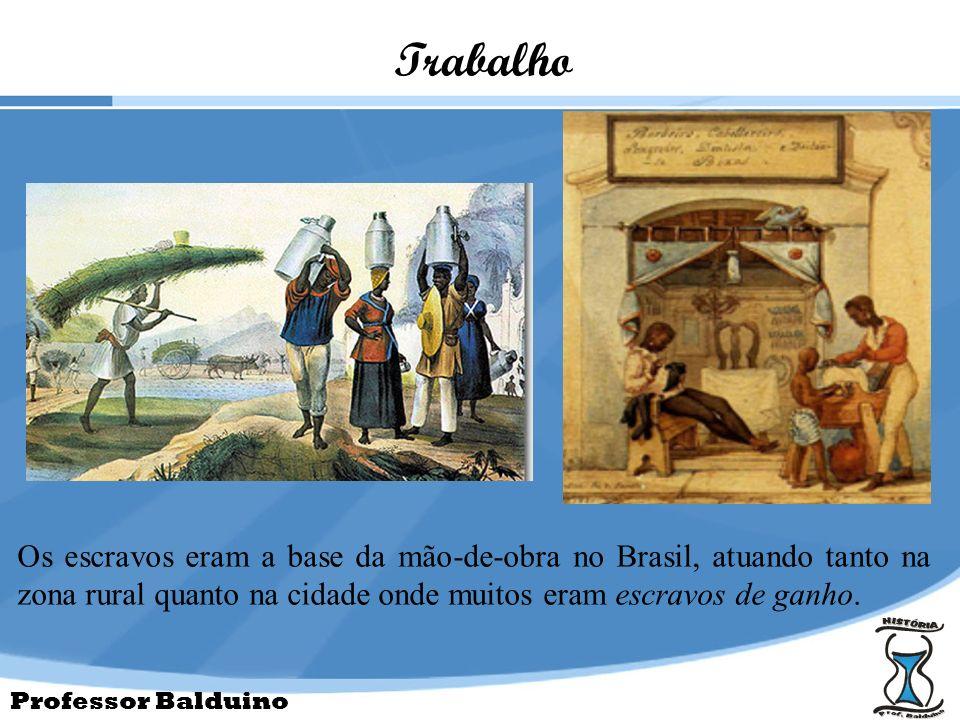 Professor Balduino Trabalho Os escravos eram a base da mão-de-obra no Brasil, atuando tanto na zona rural quanto na cidade onde muitos eram escravos d
