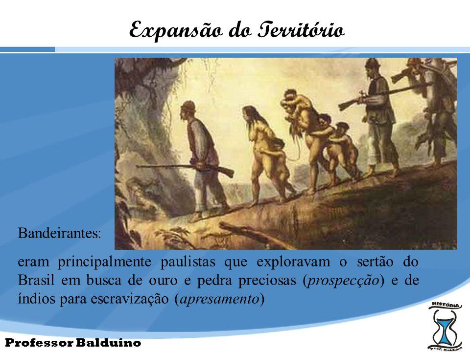 Professor Balduino Expansão do Território Bandeirantes: eram principalmente paulistas que exploravam o sertão do Brasil em busca de ouro e pedra preci