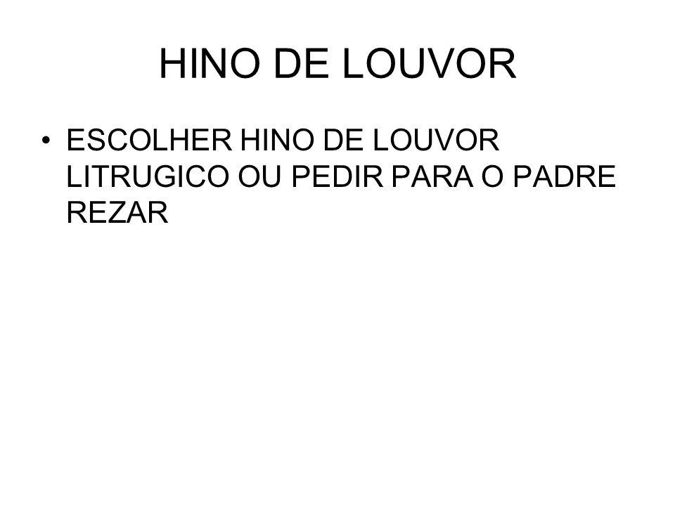 HINO DE LOUVOR ESCOLHER HINO DE LOUVOR LITRUGICO OU PEDIR PARA O PADRE REZAR