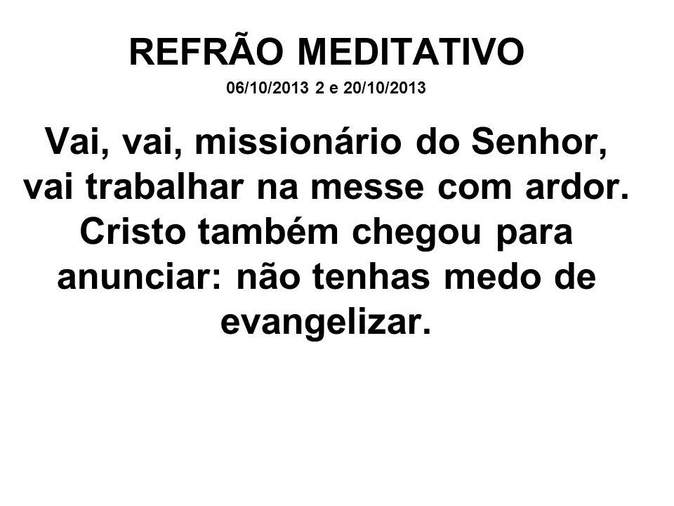 REFRÃO MEDITATIVO 06/10/2013 2 e 20/10/2013 Vai, vai, missionário do Senhor, vai trabalhar na messe com ardor. Cristo também chegou para anunciar: não