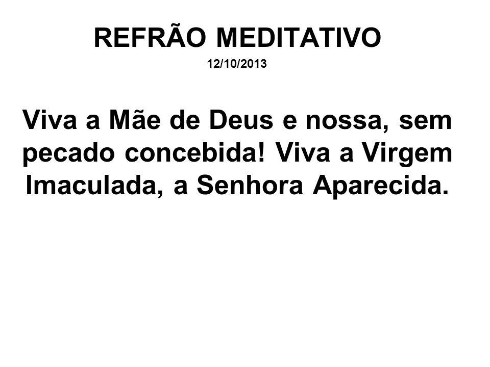REFRÃO MEDITATIVO 12/10/2013 Viva a Mãe de Deus e nossa, sem pecado concebida! Viva a Virgem Imaculada, a Senhora Aparecida.