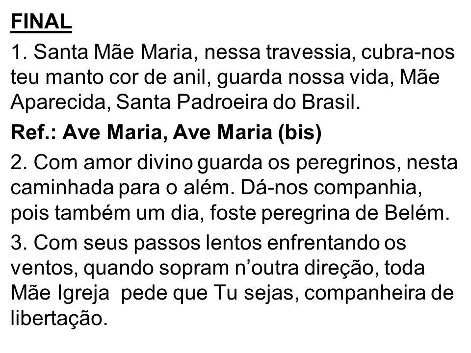 FINAL 1. Santa Mãe Maria, nessa travessia, cubra-nos teu manto cor de anil, guarda nossa vida, Mãe Aparecida, Santa Padroeira do Brasil. Ref.: Ave Mar