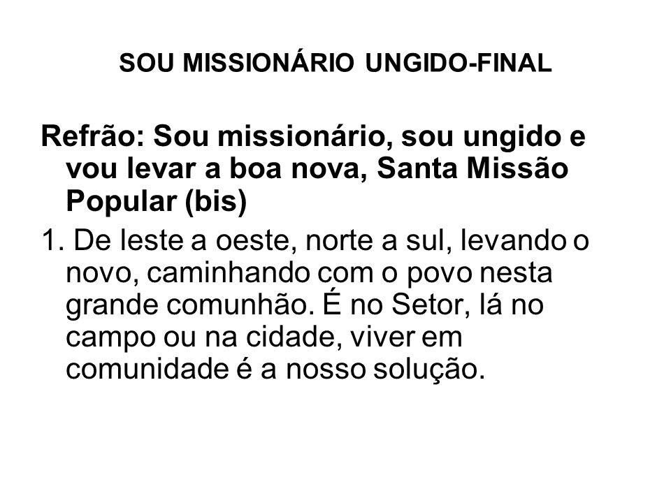 SOU MISSIONÁRIO UNGIDO-FINAL Refrão: Sou missionário, sou ungido e vou levar a boa nova, Santa Missão Popular (bis) 1. De leste a oeste, norte a sul,