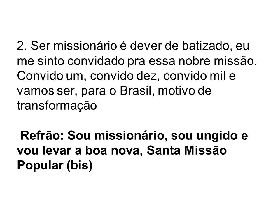 2. Ser missionário é dever de batizado, eu me sinto convidado pra essa nobre missão. Convido um, convido dez, convido mil e vamos ser, para o Brasil,