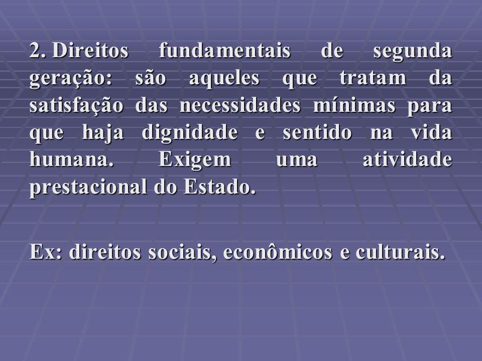 2. Direitos fundamentais de segunda geração: são aqueles que tratam da satisfação das necessidades mínimas para que haja dignidade e sentido na vida h