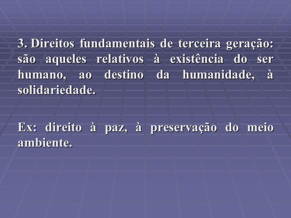 3. Direitos fundamentais de terceira geração: são aqueles relativos à existência do ser humano, ao destino da humanidade, à solidariedade. Ex: direito