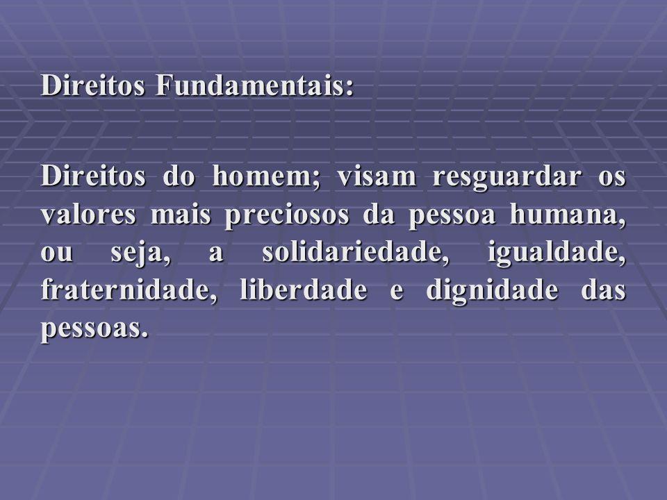 Direitos Fundamentais: Direitos do homem; visam resguardar os valores mais preciosos da pessoa humana, ou seja, a solidariedade, igualdade, fraternida