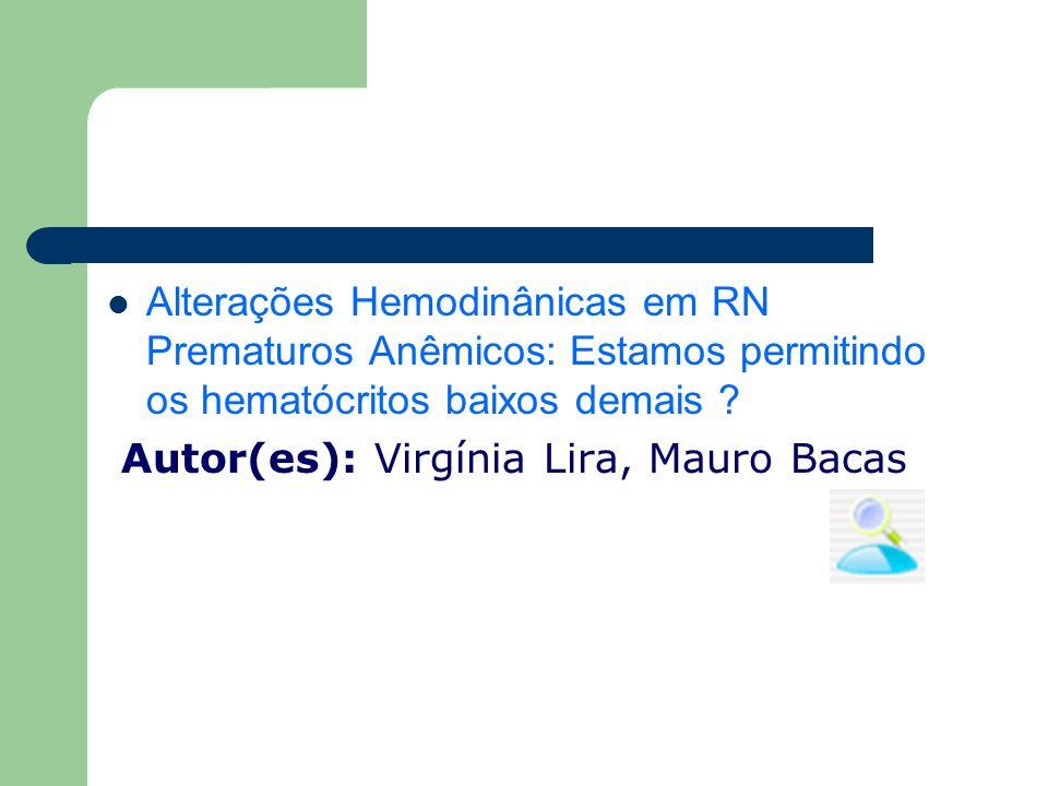 Alterações Hemodinânicas em RN Prematuros Anêmicos: Estamos permitindo os hematócritos baixos demais ? Autor(es): Virgínia Lira, Mauro Bacas