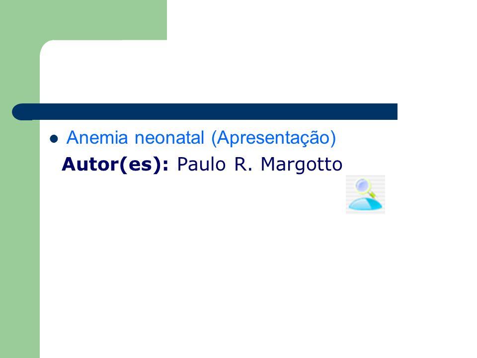 Anemia neonatal (Apresentação) Autor(es): Paulo R. Margotto