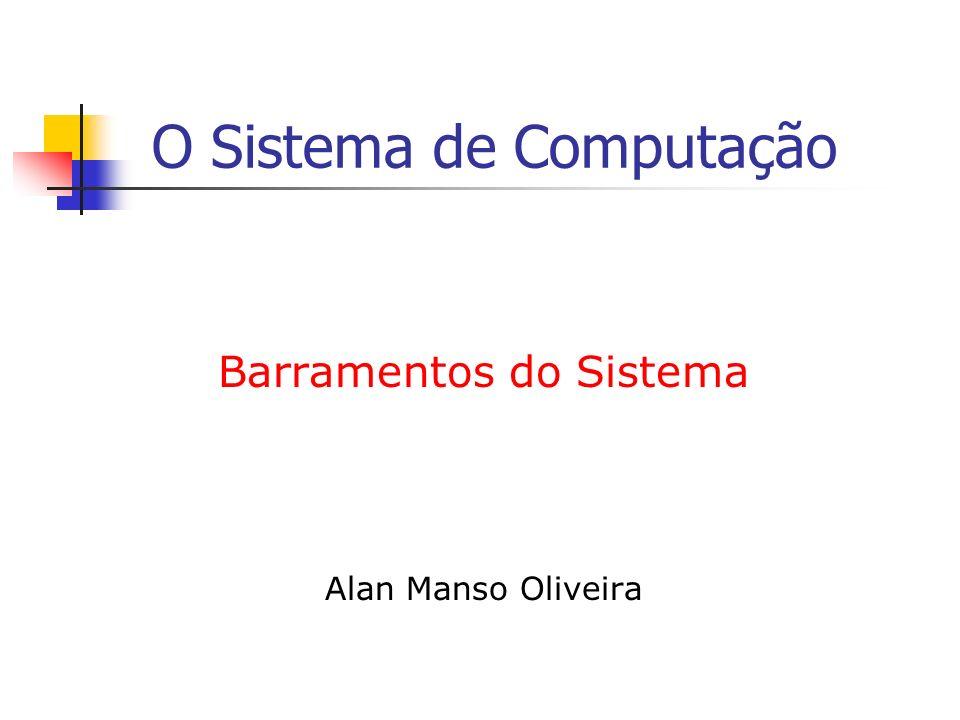 O Sistema de Computação Barramentos do Sistema Alan Manso Oliveira