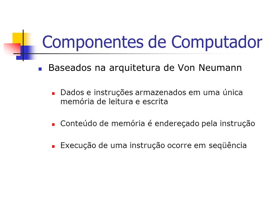 Componentes de Computador Baseados na arquitetura de Von Neumann Dados e instruções armazenados em uma única memória de leitura e escrita Conteúdo de