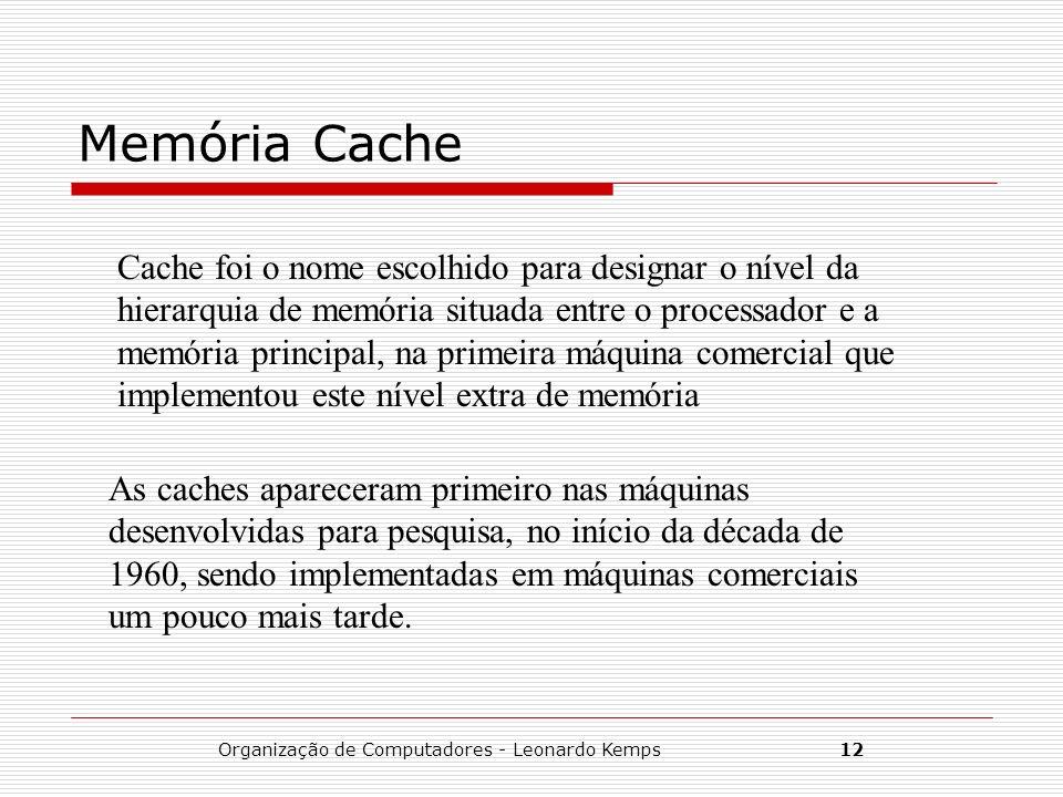 Organização de Computadores - Leonardo Kemps12 Memória Cache Cache foi o nome escolhido para designar o nível da hierarquia de memória situada entre o