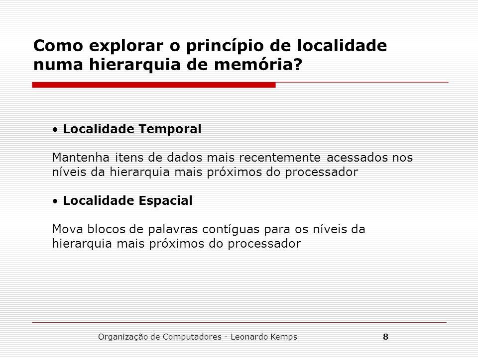Organização de Computadores - Leonardo Kemps8 Como explorar o princípio de localidade numa hierarquia de memória? Localidade Temporal Mantenha itens d