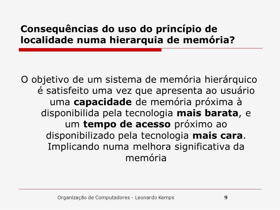Organização de Computadores - Leonardo Kemps9 Consequências do uso do princípio de localidade numa hierarquia de memória? O objetivo de um sistema de