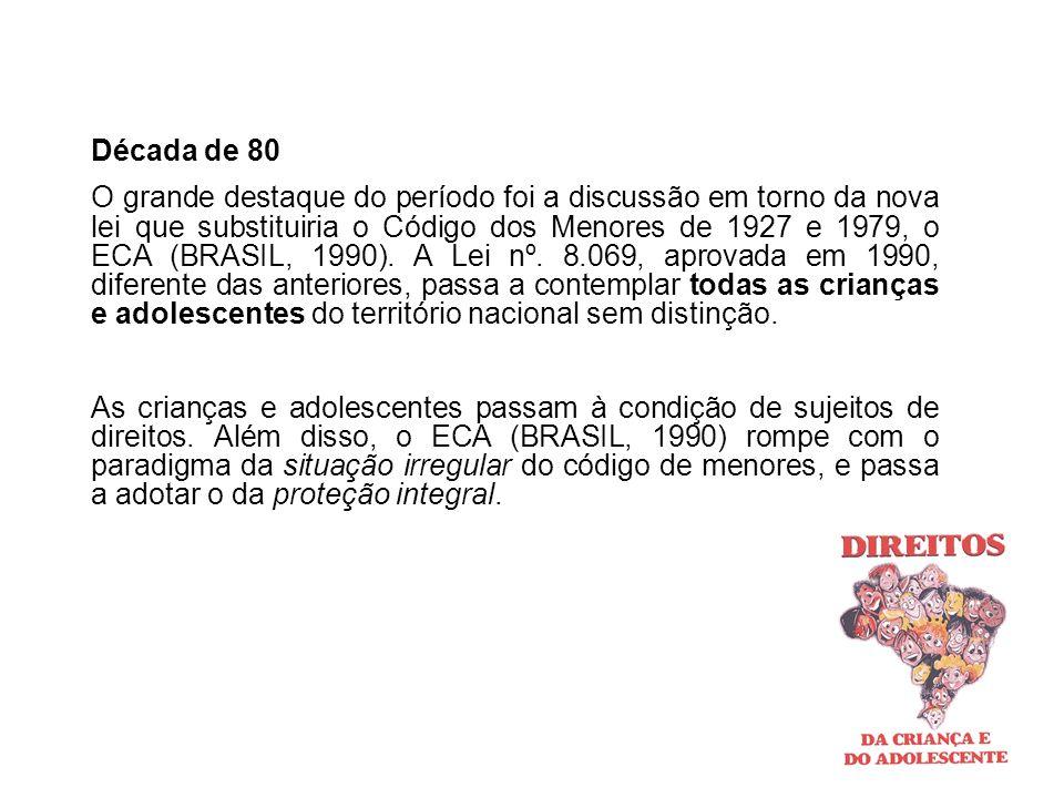 Década de 80 O grande destaque do período foi a discussão em torno da nova lei que substituiria o Código dos Menores de 1927 e 1979, o ECA (BRASIL, 19