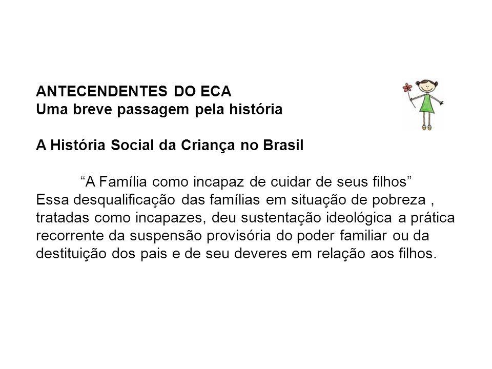 ANTECENDENTES DO ECA Uma breve passagem pela história A História Social da Criança no Brasil A Família como incapaz de cuidar de seus filhos Essa desq