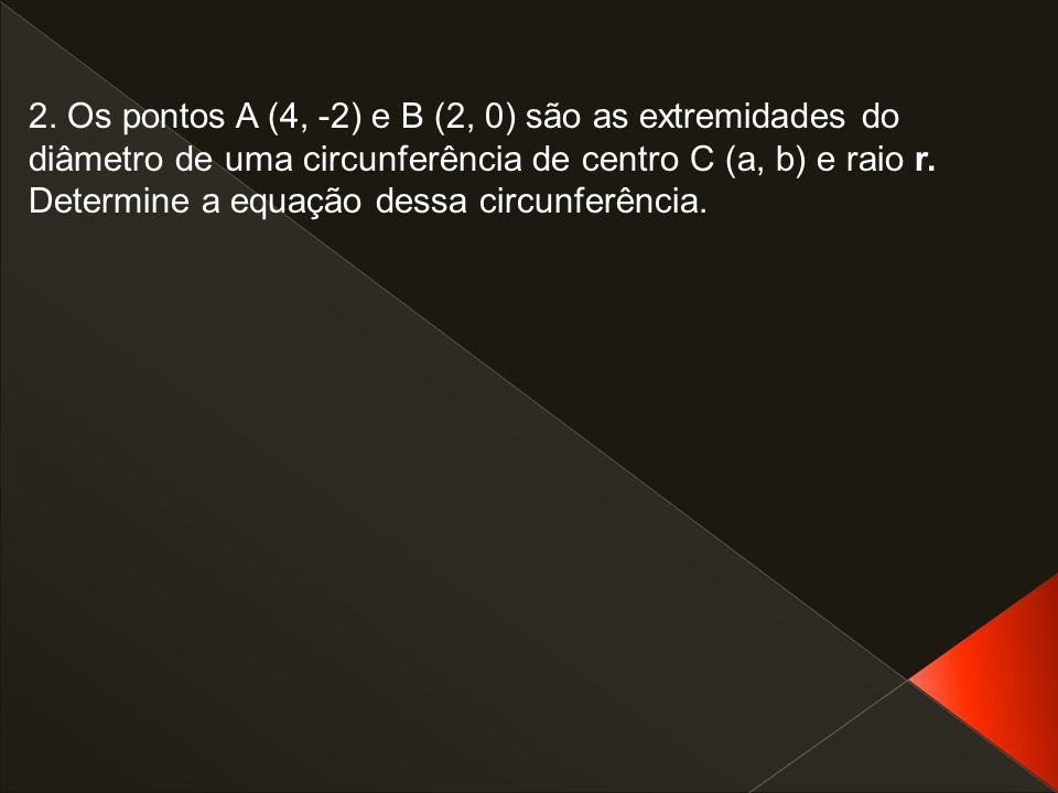 2. Os pontos A (4, -2) e B (2, 0) são as extremidades do diâmetro de uma circunferência de centro C (a, b) e raio r. Determine a equação dessa circunf