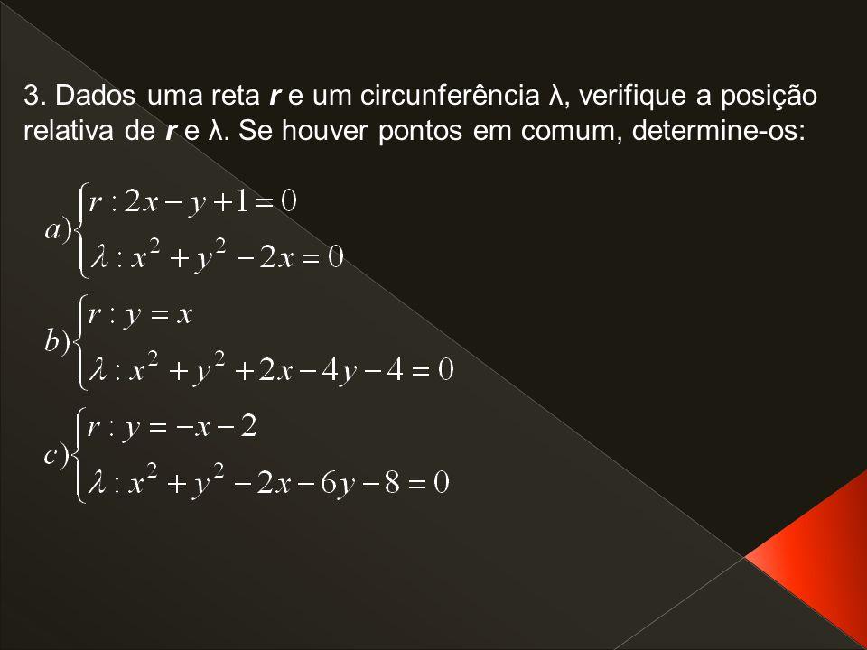 3. Dados uma reta r e um circunferência λ, verifique a posição relativa de r e λ. Se houver pontos em comum, determine-os:
