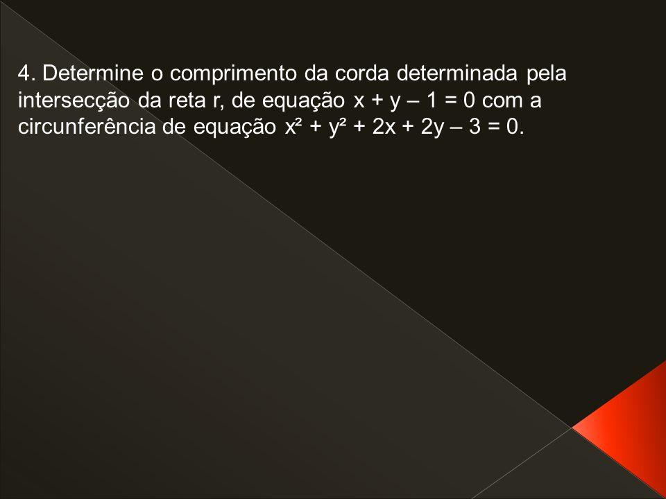 4. Determine o comprimento da corda determinada pela intersecção da reta r, de equação x + y – 1 = 0 com a circunferência de equação x² + y² + 2x + 2y