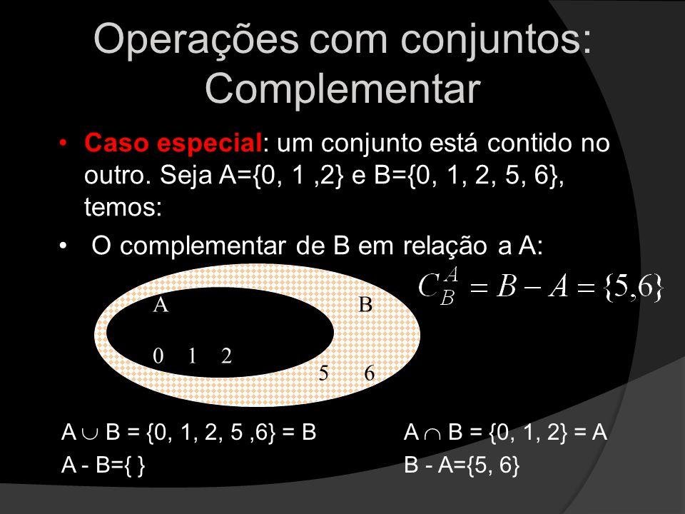 Operações com conjuntos: Complementar Caso especial: um conjunto está contido no outro. Seja A={0, 1,2} e B={0, 1, 2, 5, 6}, temos: O complementar de