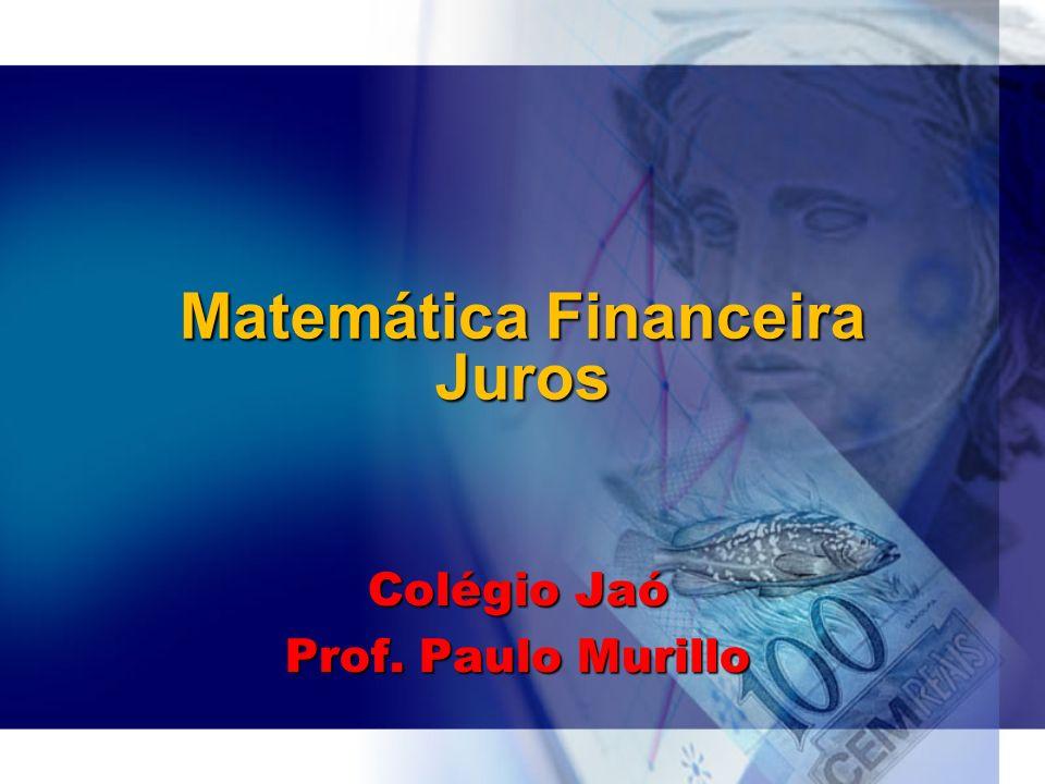 Matemática Financeira Juros Colégio Jaó Prof. Paulo Murillo