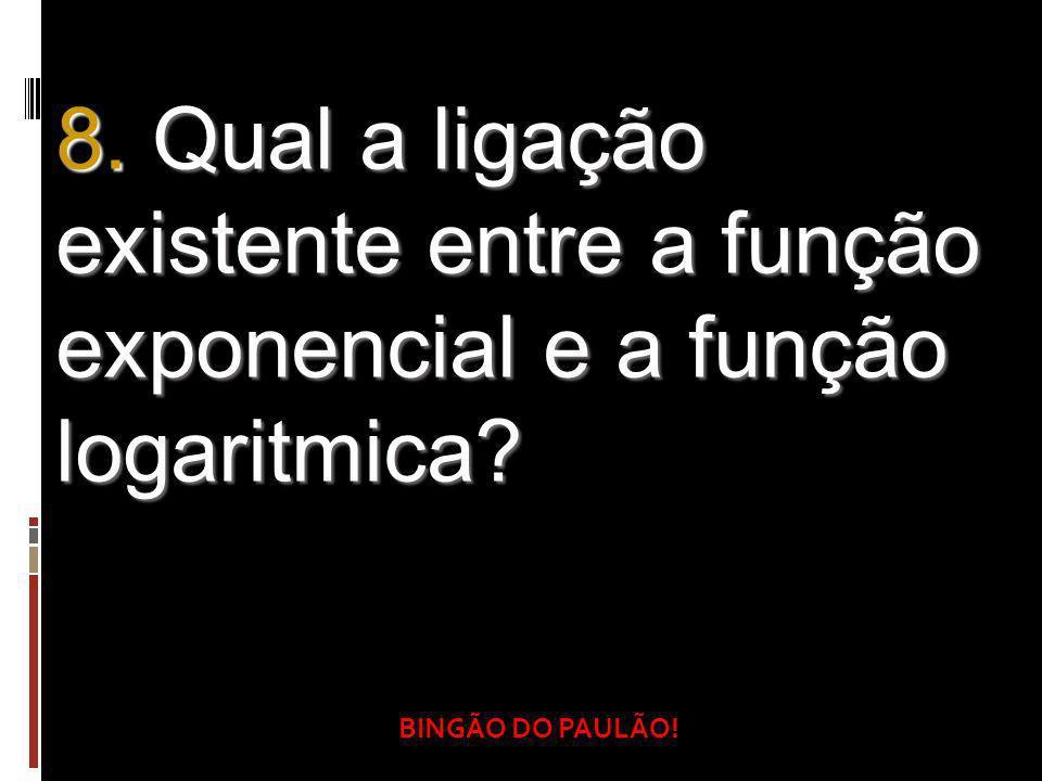 BINGÃO DO PAULÃO! 8. Qual a ligação existente entre a função exponencial e a função logaritmica?