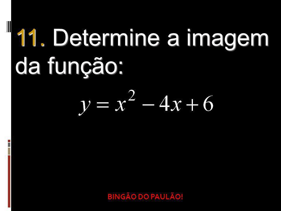 BINGÃO DO PAULÃO! 11. Determine a imagem da função: